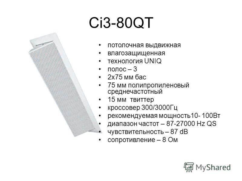 Ci3-80QT потолочная выдвижная влагозащищенная технология UNIQ полос – 3 2х75 мм бас 75 мм полипропиленовый среднечастотный 15 мм твиттер кроссовер 300/3000Гц рекомендуемая мощность10- 100Вт диапазон частот – 87-27000 Hz QS чувствительность – 87 dB со