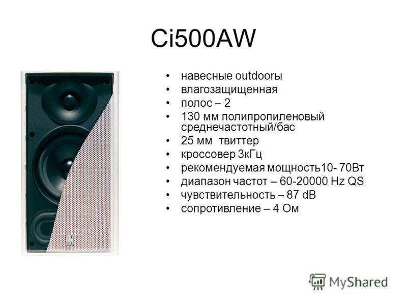 Ci500AW навесные outdoorы влагозащищенная полос – 2 130 мм полипропиленовый среднечастотный/бас 25 мм твиттер кроссовер 3кГц рекомендуемая мощность10- 70Вт диапазон частот – 60-20000 Hz QS чувствительность – 87 dB сопротивление – 4 Ом