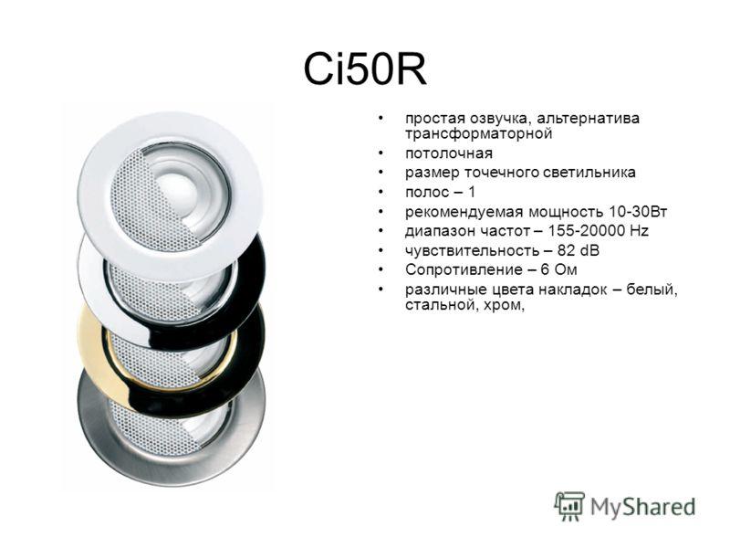 Ci50R простая озвучка, альтернатива трансформаторной потолочная размер точечного светильника полос – 1 рекомендуемая мощность 10-30Вт диапазон частот – 155-20000 Hz чувствительность – 82 dB Сопротивление – 6 Ом различные цвета накладок – белый, сталь