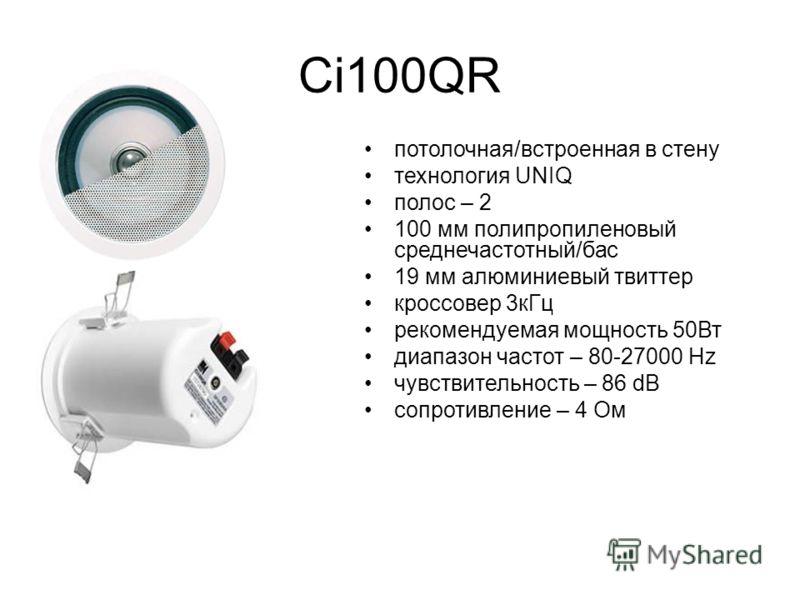 Ci100QR потолочная/встроенная в стену технология UNIQ полос – 2 100 мм полипропиленовый среднечастотный/бас 19 мм алюминиевый твиттер кроссовер 3кГц рекомендуемая мощность 50Вт диапазон частот – 80-27000 Hz чувствительность – 86 dB сопротивление – 4