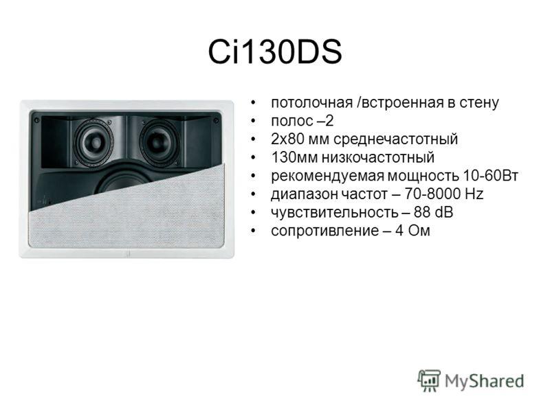 Ci130DS потолочная /встроенная в стену полос –2 2х80 мм среднечастотный 130мм низкочастотный рекомендуемая мощность 10-60Вт диапазон частот – 70-8000 Hz чувствительность – 88 dB сопротивление – 4 Ом