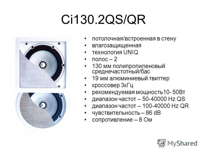 Ci130.2QS/QR потолочная/встроенная в стену влагозащищенная технология UNIQ полос – 2 130 мм полипропиленовый среднечастотный/бас 19 мм алюминиевый твиттер кроссовер 3кГц рекомендуемая мощность10- 50Вт диапазон частот – 50-40000 Hz QS диапазон частот