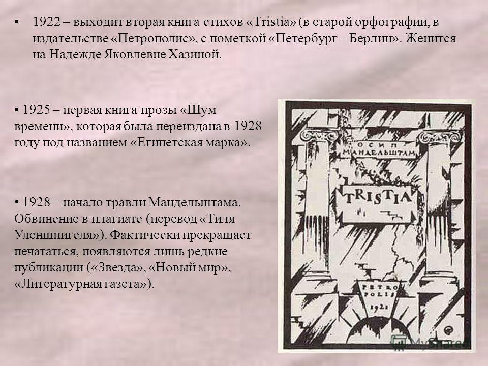 1922 – выходит вторая книга стихов «Tristia» (в старой орфографии, в издательстве «Петрополис», с пометкой «Петербург – Берлин». Женится на Надежде Яковлевне Хазиной. 1925 – первая книга прозы «Шум времени», которая была переиздана в 1928 году под на