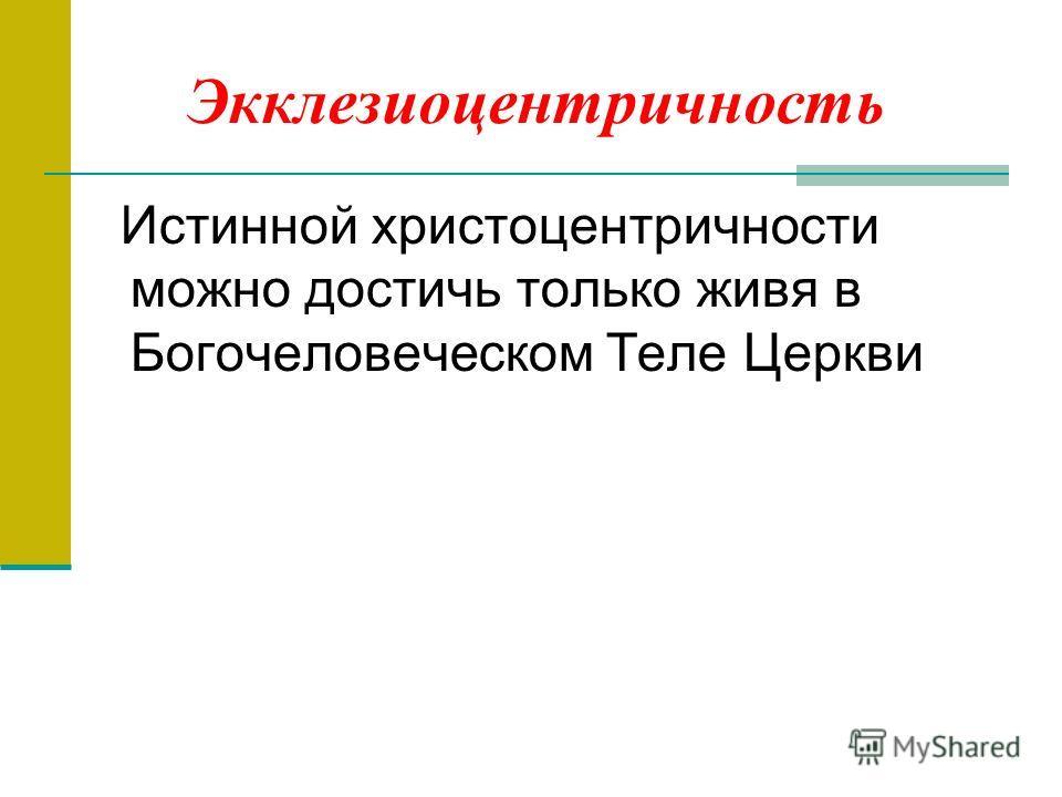 Экклезиоцентричность Истинной христоцентричности можно достичь только живя в Богочеловеческом Теле Церкви