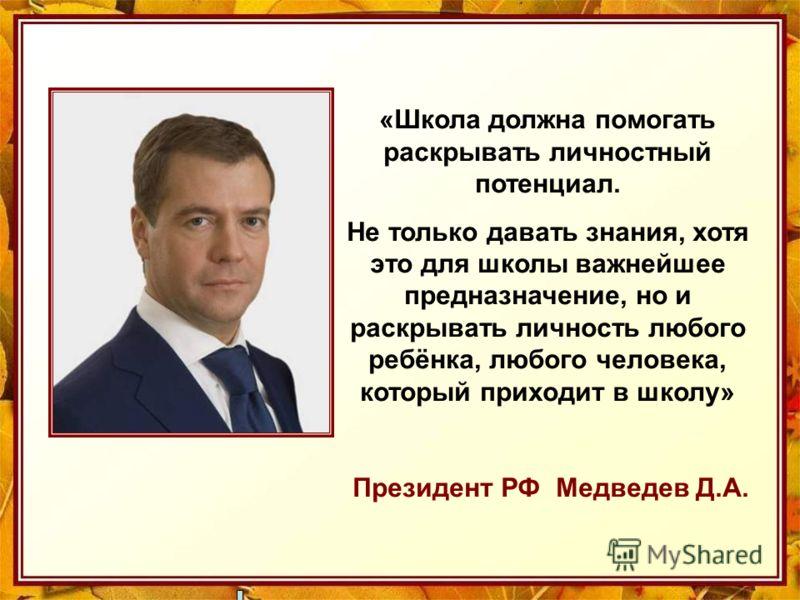 «Школа должна помогать раскрывать личностный потенциал. Не только давать знания, хотя это для школы важнейшее предназначение, но и раскрывать личность любого ребёнка, любого человека, который приходит в школу» Президент РФ Медведев Д.А.