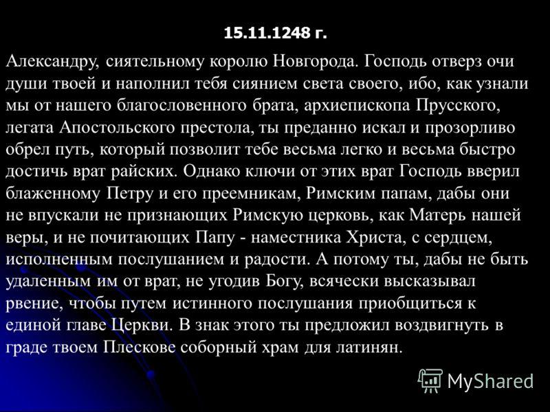Александру, сиятельному королю Новгорода. Господь отверз очи души твоей и наполнил тебя сиянием света своего, ибо, как узнали мы от нашего благословенного брата, архиепископа Прусского, легата Апостольского престола, ты преданно искал и прозорливо об