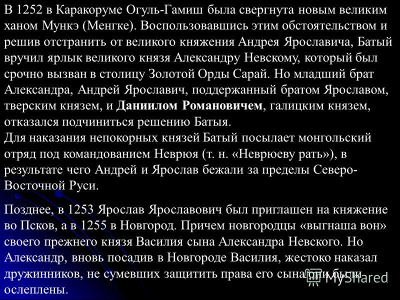 В 1252 в Каракоруме Огуль-Гамиш была свергнута новым великим ханом Мункэ (Менгке). Воспользовавшись этим обстоятельством и решив отстранить от великого княжения Андрея Ярославича, Батый вручил ярлык великого князя Александру Невскому, который был сро