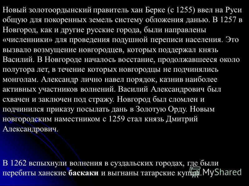 Новый золотоордынский правитель хан Берке (с 1255) ввел на Руси общую для покоренных земель систему обложения данью. В 1257 в Новгород, как и другие русские города, были направлены «численники» для проведения подушной переписи населения. Это вызвало