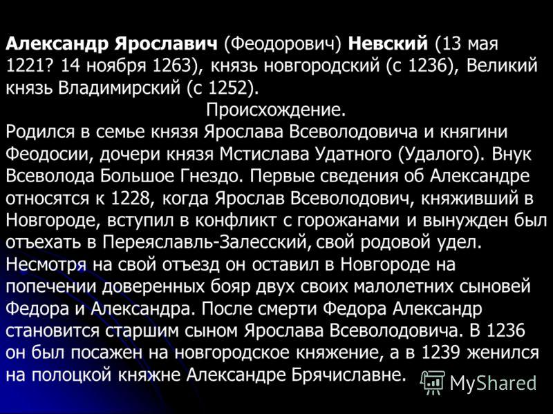 Александр Ярославич (Феодорович) Невский (13 мая 1221? 14 ноября 1263), князь новгородский (c 1236), Великий князь Владимирский (с 1252). Происхождение. Родился в семье князя Ярослава Всеволодовича и княгини Феодосии, дочери князя Мстислава Удатного