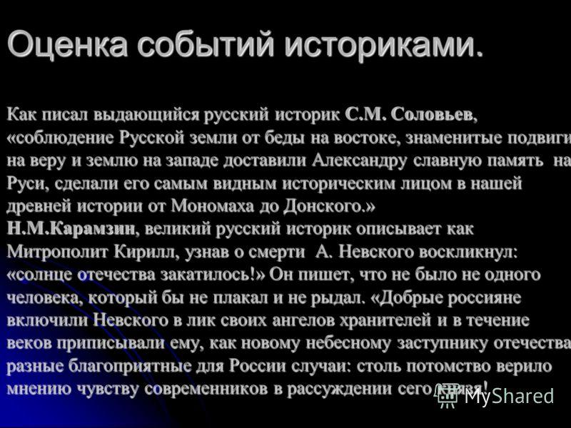 Оценка событий историками. Как писал выдающийся русский историк С.М. Соловьев, «соблюдение Русской земли от беды на востоке, знаменитые подвиги на веру и землю на западе доставили Александру славную память на Руси, сделали его самым видным историческ