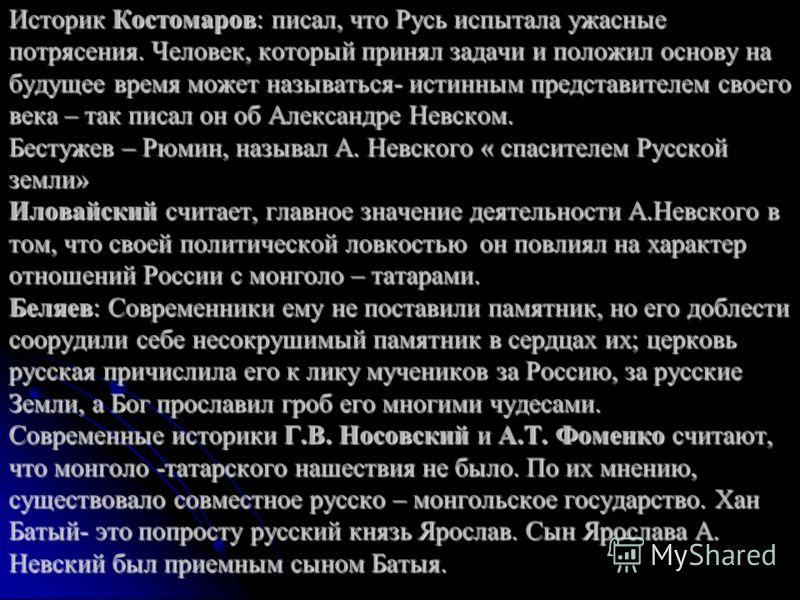 Историк Костомаров: писал, что Русь испытала ужасные потрясения. Человек, который принял задачи и положил основу на будущее время может называться- истинным представителем своего века – так писал он об Александре Невском. Бестужев – Рюмин, называл А.