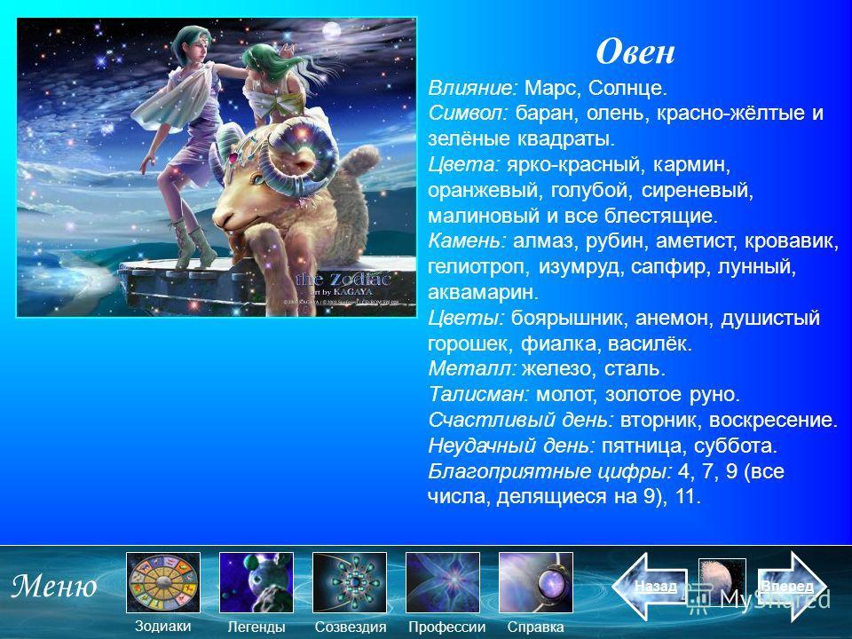 Овен Влияние: Марс, Солнце. Символ: баран, олень, красно-жёлтые и зелёные квадраты. Цвета: ярко-красный, кармин, оранжевый, голубой, сиреневый, малиновый и все блестящие. Камень: алмаз, рубин, аметист, кровавик, гелиотроп, изумруд, сапфир, лунный, ак
