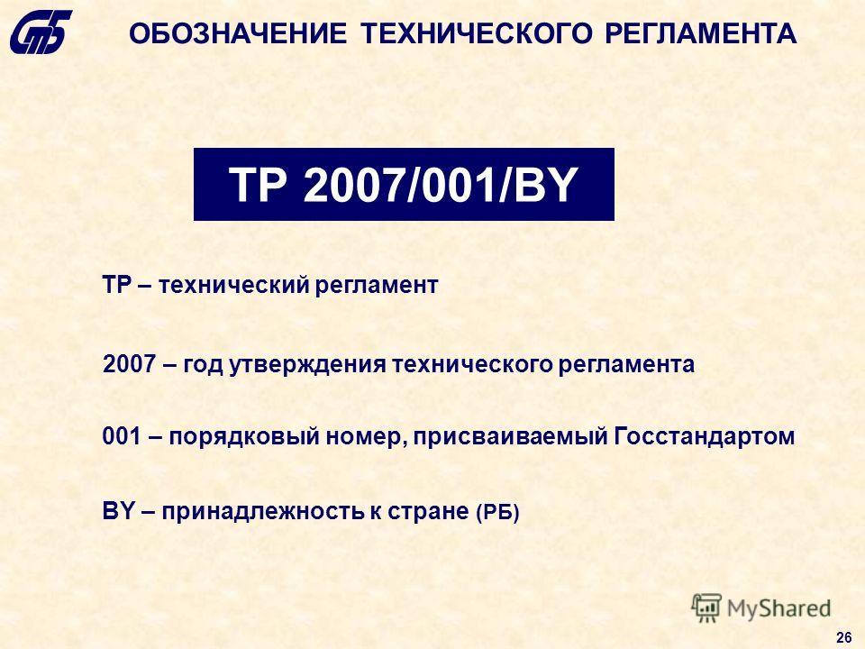 ТР 2007/001/BY ТР – технический регламент 2007 – год утверждения технического регламента 001 – порядковый номер, присваиваемый Госстандартом BY – принадлежность к стране (РБ) ОБОЗНАЧЕНИЕ ТЕХНИЧЕСКОГО РЕГЛАМЕНТА 26