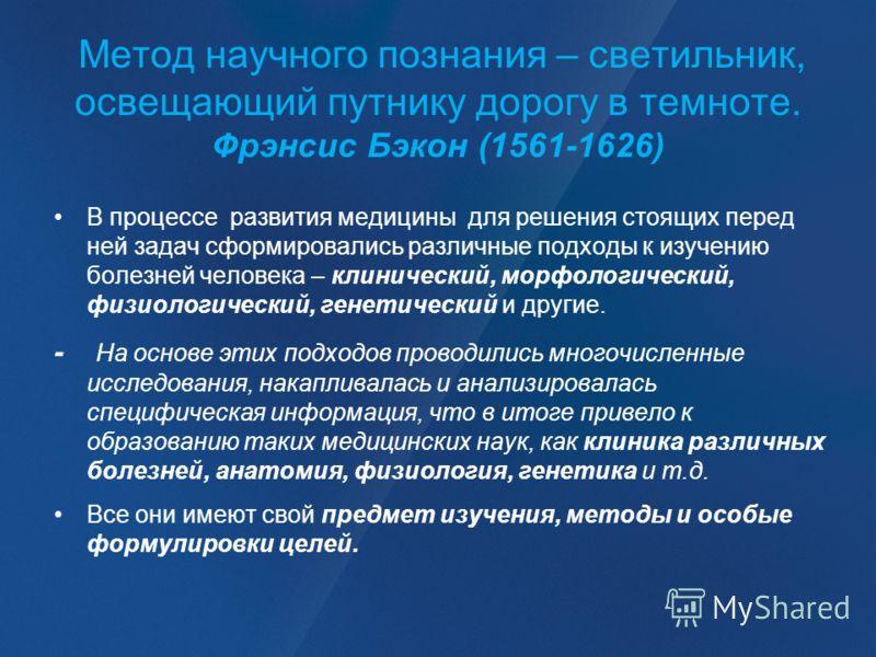 Метод научного познания – светильник, освещающий путнику дорогу в темноте. Фрэнсис Бэкон (1561-1626) В процессе развития медицины для решения стоящих перед ней задач сформировались различные подходы к изучению болезней человека – клинический, морфоло