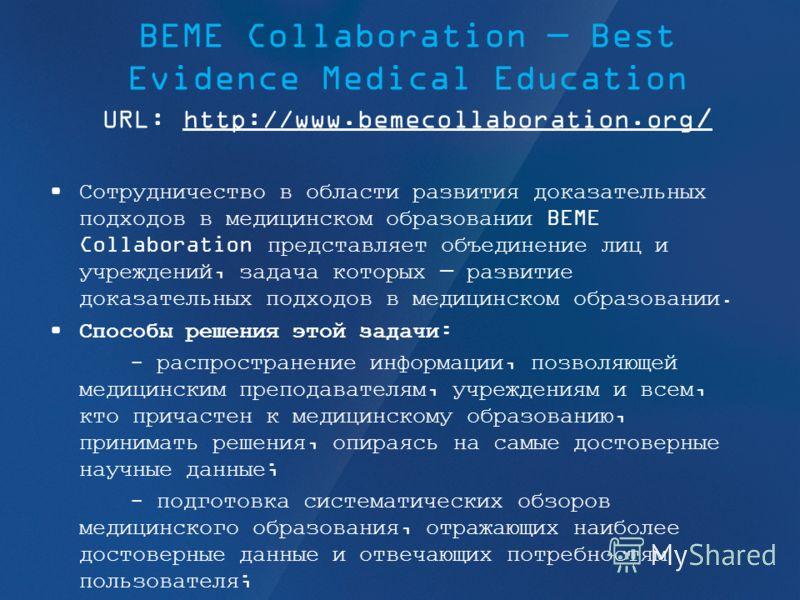 BEME Collaboration Best Evidence Medical Education URL: http://www.bemecollaboration.org /http://www.bemecollaboration.org / Сотрудничество в области развития доказательных подходов в медицинском образовании BEME Collaboration представляет объединени