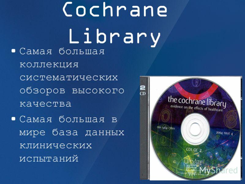 Cochrane Library Самая большая коллекция систематических обзоров высокого качества Самая большая в мире база данных клинических испытаний