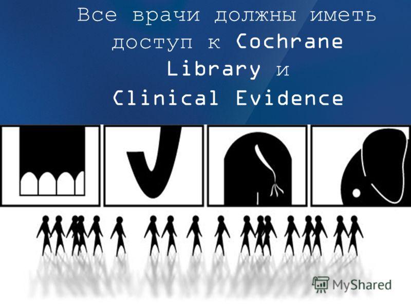 Все врачи должны иметь доступ к Cochrane Library и Clinical Evidence