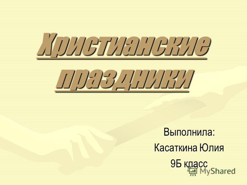 Христианские праздники Выполнила: Касаткина Юлия 9Б класс