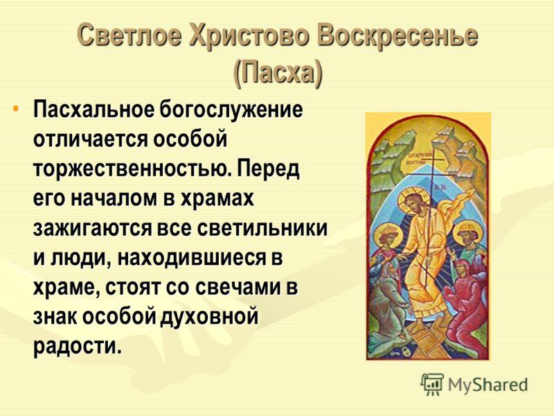 Светлое Христово Воскресенье (Пасха) Пасхальное богослужение отличается особой торжественностью. Перед его началом в храмах зажигаются все светильники и люди, находившиеся в храме, стоят со свечами в знак особой духовной радости. Пасхальное богослуже