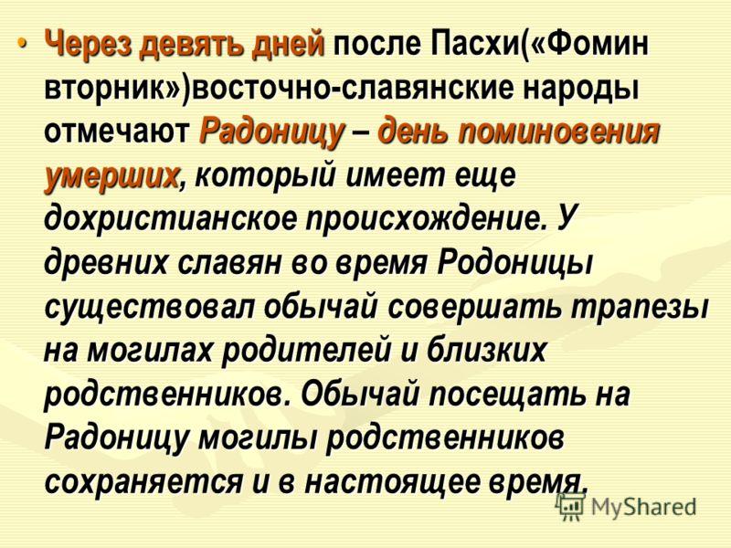 Через девять дней после Пасхи(«Фомин вторник»)восточно-славянские народы отмечают Радоницу – день поминовения умерших, который имеет еще дохристианское происхождение. У древних славян во время Родоницы существовал обычай совершать трапезы на могилах