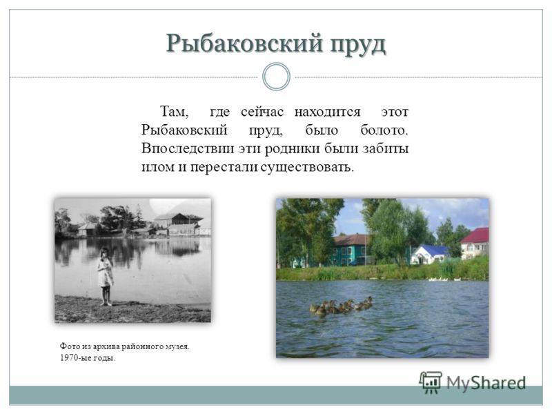 Рыбаковский пруд Там, где сейчас находится этот Рыбаковский пруд, было болото. Впоследствии эти родники были забиты илом и перестали существовать. Фото из архива районного музея. 1970-ые годы.