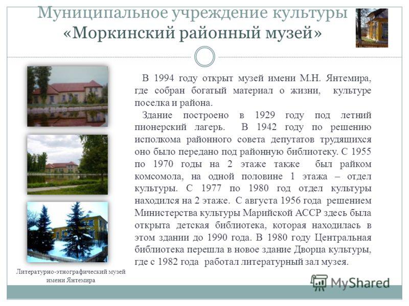 Муниципальное учреждение культуры «Моркинский районный музей» Литературно-этнографический музей имени Янтемира В 1994 году открыт музей имени М.Н. Янтемира, где собран богатый материал о жизни, культуре поселка и района. Здание построено в 1929 году