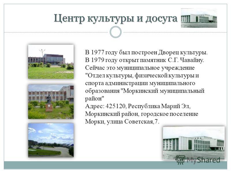 Центр культуры и досуга В 1977 году был построен Дворец культуры. В 1979 году открыт памятник С.Г. Чавайну. Сейчас это муниципальное учреждение