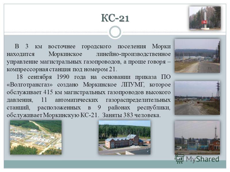 КС-21 В 3 км восточнее городского поселения Морки находится Моркинское линейно-производственное управление магистральных газопроводов, а проще говоря – компрессорная станция под номером 21. 18 сентября 1990 года на основании приказа ПО «Волготрансгаз
