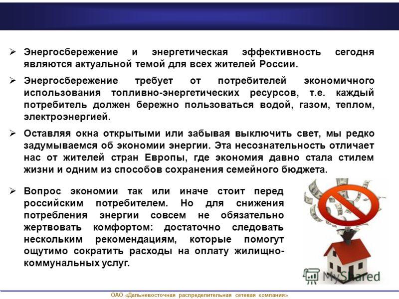 ОАО «Дальневосточная распределительная сетевая компания» Энергосбережение и энергетическая эффективность сегодня являются актуальной темой для всех жителей России. Энергосбережение требует от потребителей экономичного использования топливно-энергетич