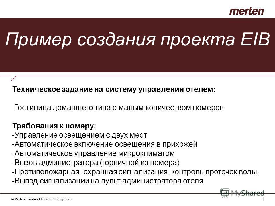 © Merten Russland Training & Competence 1 Пример создания проекта EIB Техническое задание на систему управления отелем: Гостиница домашнего типа с малым количеством номеров Требования к номеру: -Управление освещением с двух мест -Автоматическое включ