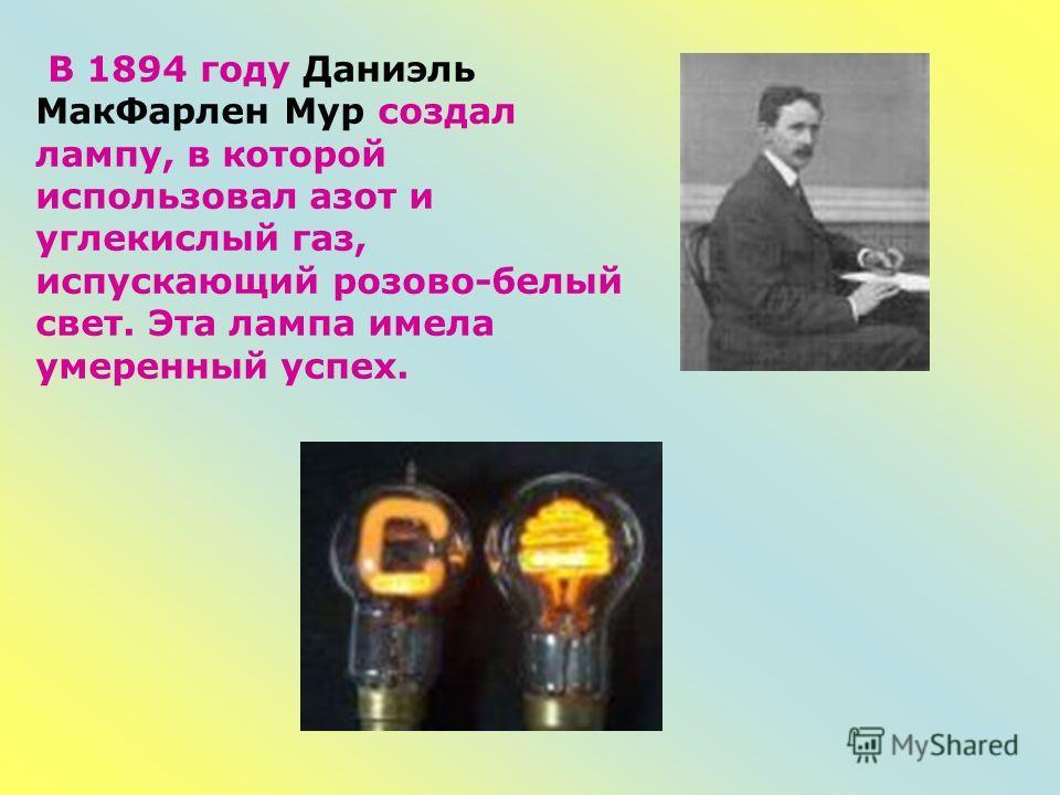 В 1894 году Даниэль МакФарлен Мур создал лампу, в которой использовал азот и углекислый газ, испускающий розово-белый свет. Эта лампа имела умеренный успех.
