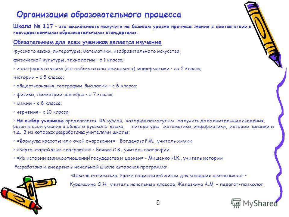 5 Организация образовательного процесса Школа 117 – это возможность получить на базовом уровне прочные знания в соответствии с государственными образовательными стандартами. Обязательным для всех учеников является изучение русского языка, литературы,