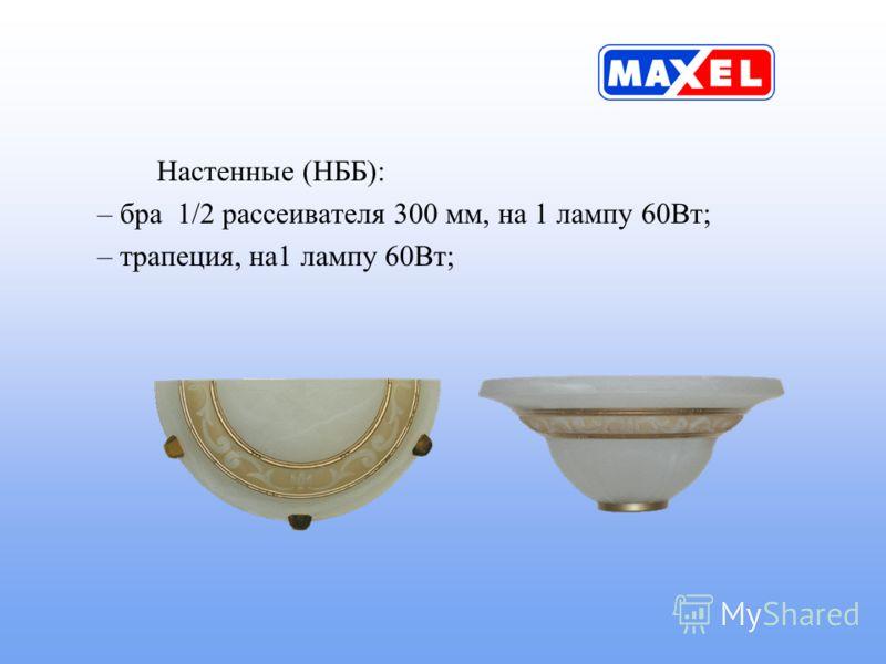Настенные (НББ): – бра 1/2 рассеивателя 300 мм, на 1 лампу 60Вт; – трапеция, на1 лампу 60Вт;