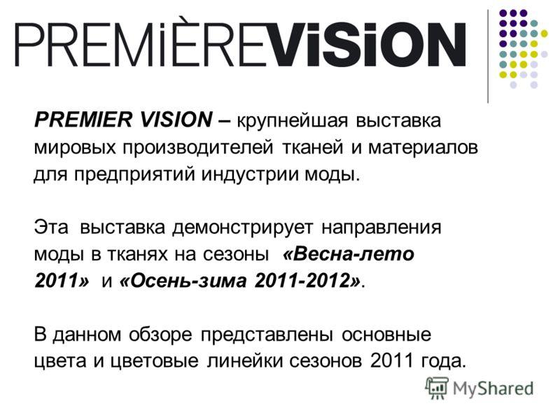 PREMIER VISION – крупнейшая выставка мировых производителей тканей и материалов для предприятий индустрии моды. Эта выставка демонстрирует направления моды в тканях на сезоны «Весна-лето 2011» и «Осень-зима 2011-2012». В данном обзоре представлены ос