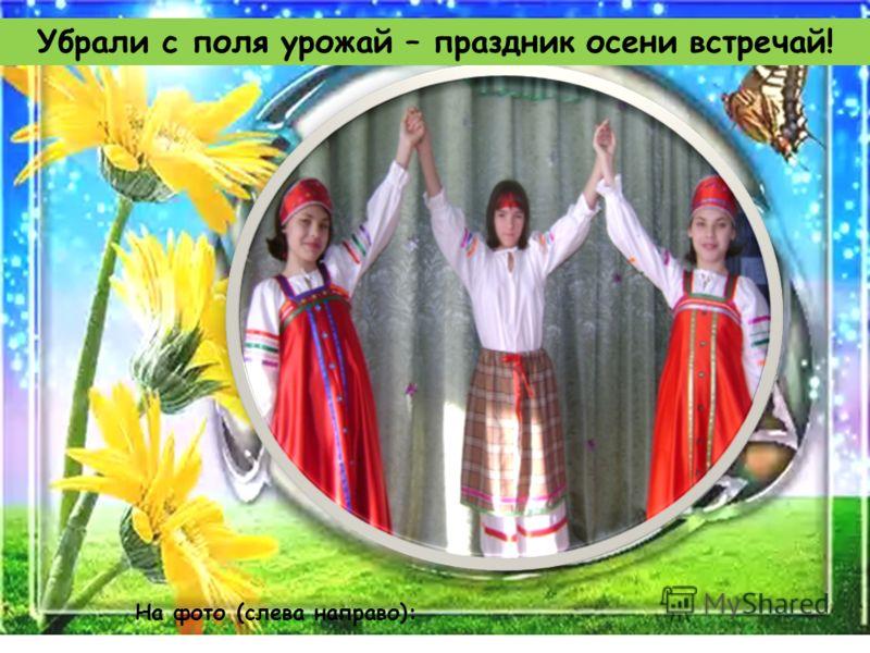 Убрали с поля урожай – праздник осени встречай! На фото (слева направо):