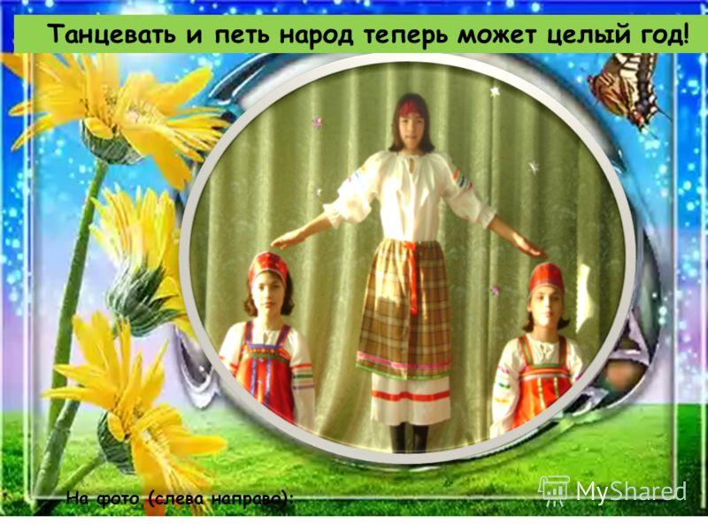 Танцевать и петь народ теперь может целый год! На фото (слева направо):