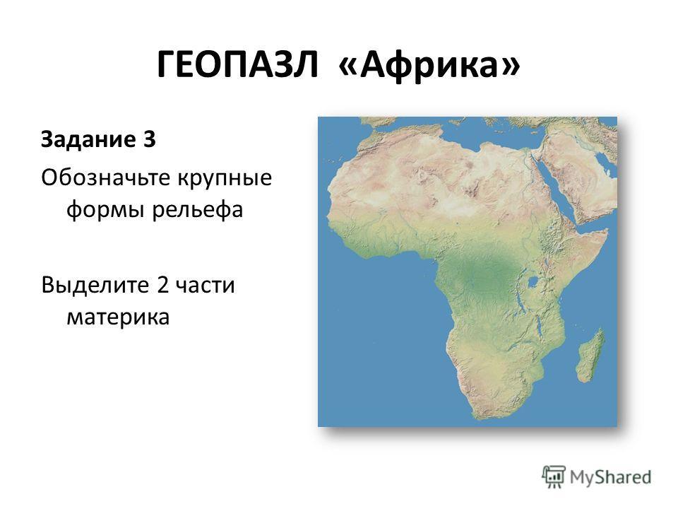 ГЕОПАЗЛ «Африка» Задание 3 Обозначьте крупные формы рельефа Выделите 2 части материка