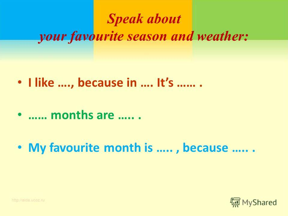 Speak about your favourite season and weather: I like …., because in …. Its ……. …… months are …... My favourite month is ….., because …...