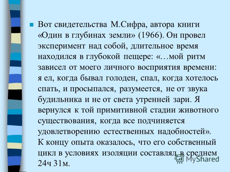 Вот свидетельства М.Сифра, автора книги «Один в глубинах земли» (1966). Он провел эксперимент над собой, длительное время находился в глубокой пещере: «…мой ритм зависел от моего личного восприятия времени: я ел, когда бывал голоден, спал, когда хоте