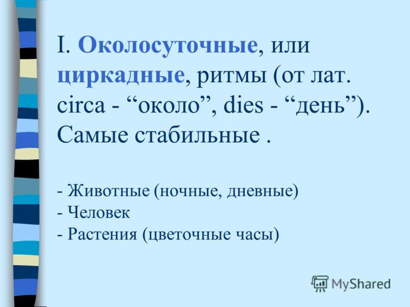 I. Околосуточные, или циркадные, ритмы (от лат. circa - около, dies - день). Самые стабильные. - Животные (ночные, дневные) - Человек - Растения (цветочные часы)