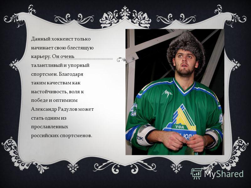 Данный хоккеист только начинает свою блестящ y ю карьер y. Он очень талантливый и y порный спортсмен. Благодаря таким качествам как настойчивость, воля к победе и оптимизм Александр Рад y лов может стать одним из прославленных российских спортсменов.