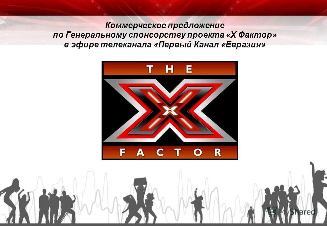 Коммерческое предложение по Генеральному спонсорству проекта «X Фактор» в эфире телеканала «Первый Канал «Евразия»