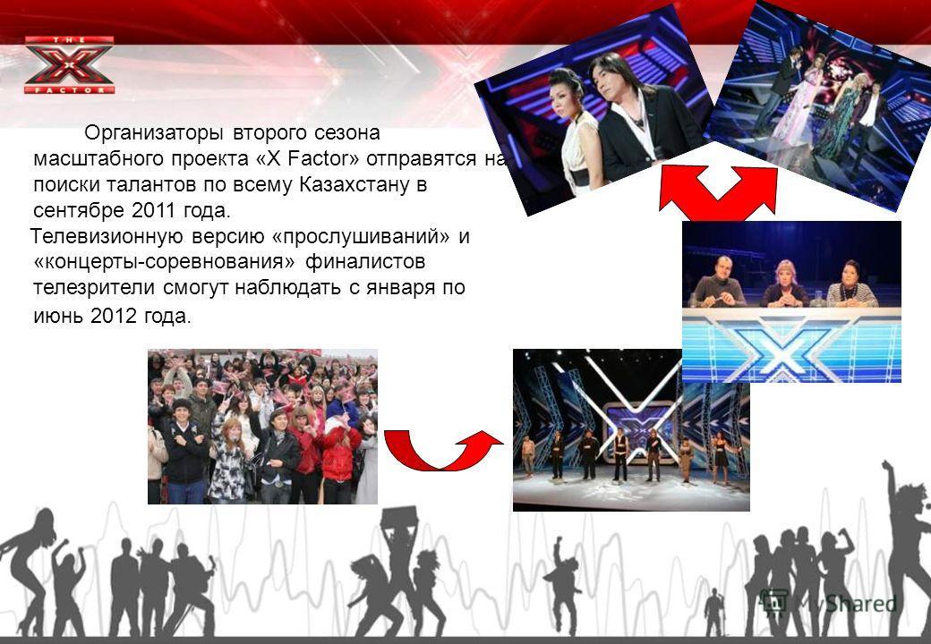Организаторы второго сезона масштабного проекта «X Factor» отправятся на поиски талантов по всему Казахстану в сентябре 2011 года. Телевизионную версию «прослушиваний» и «концерты-соревнования» финалистов телезрители смогут наблюдать с января по июнь