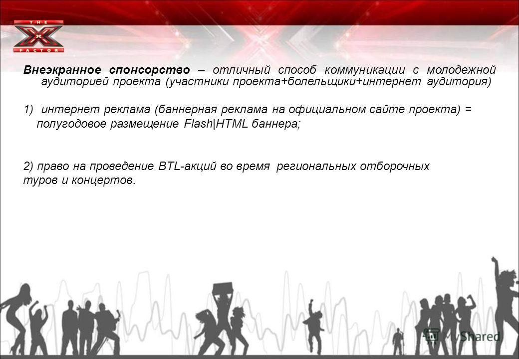 Внеэкранное спонсорство – отличный способ коммуникации с молодежной аудиторией проекта (участники проекта+болельщики+интернет аудитория) 1)интернет реклама (баннерная реклама на официальном сайте проекта) = полугодовое размещение Flash|HTML баннера;