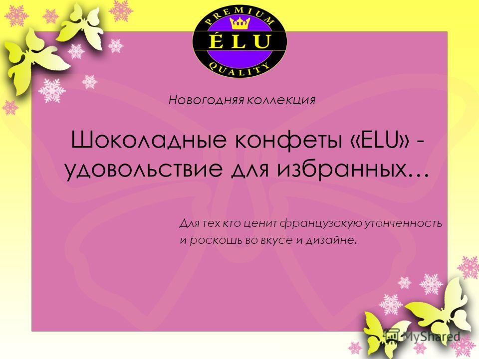 Шоколадные конфеты «ELU» - удовольствие для избранных… Для тех кто ценит французскую утонченность и роскошь во вкусе и дизайне. Новогодняя коллекция