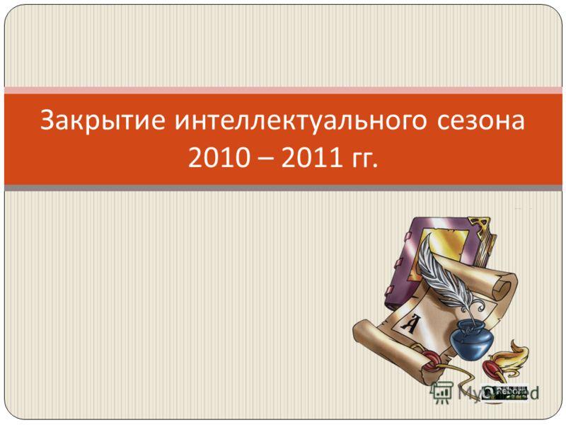 Закрытие интеллектуального сезона 2010 – 2011 гг.