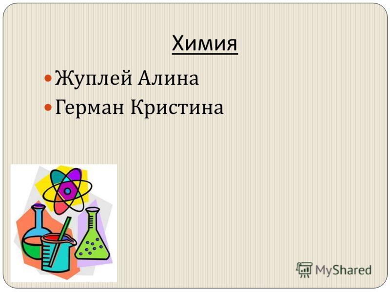 Химия Жуплей Алина Герман Кристина