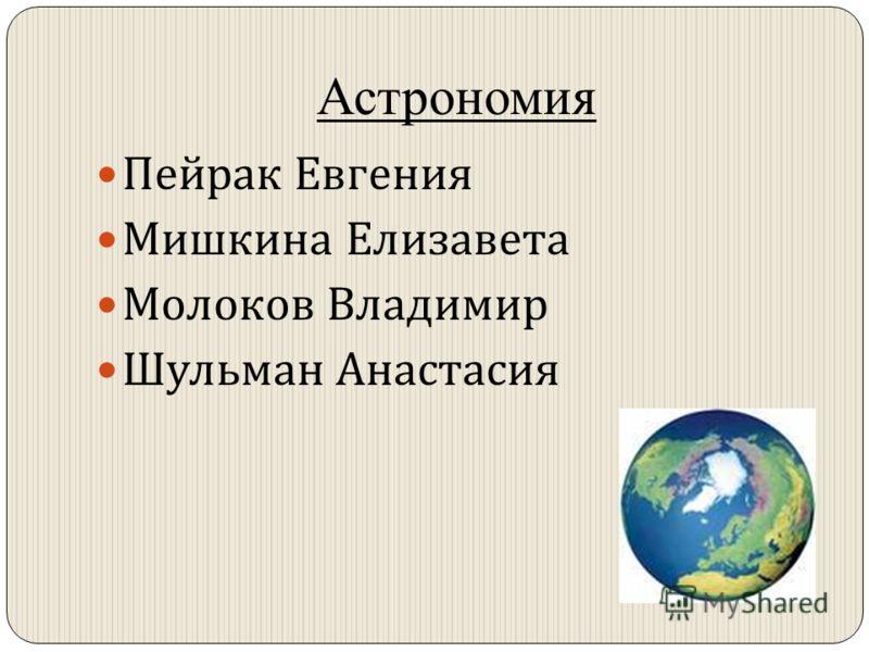 Астрономия Пейрак Евгения Мишкина Елизавета Молоков Владимир Шульман Анастасия