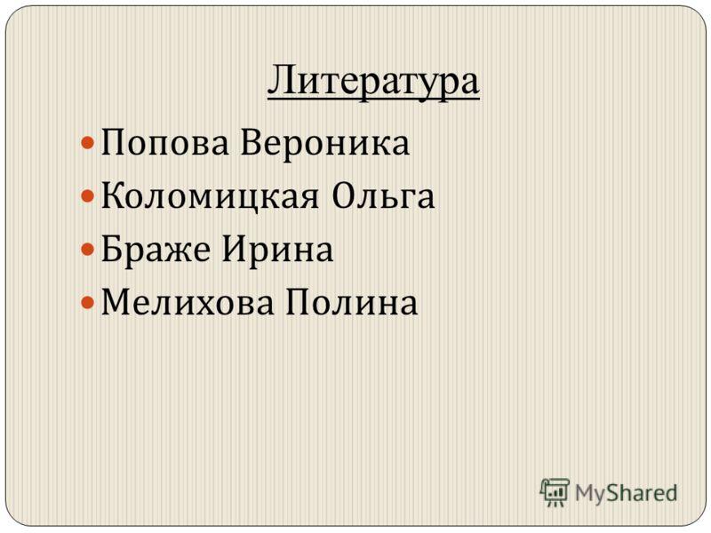 Литература Попова Вероника Коломицкая Ольга Браже Ирина Мелихова Полина