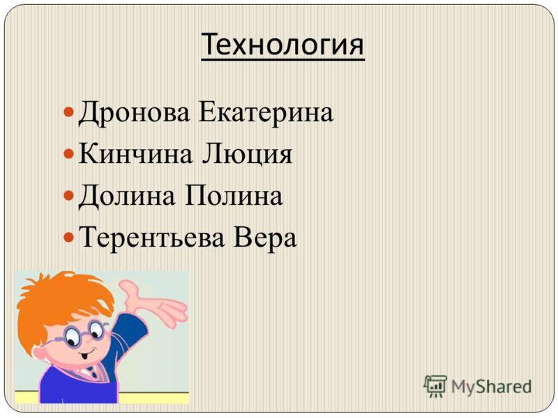 Технология Дронова Екатерина Кинчина Люция Долина Полина Терентьева Вера
